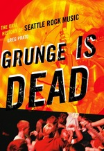 """Greg Prato: """"Grunge is Dead: The Oral History of Seattle Rock Music"""""""