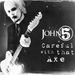 "JOHN 5 - ""Careful With That Axe"""