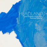"Headland - ""True Flowers From This Painted World"""